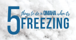 5 things to do in Omaha when it's freezing